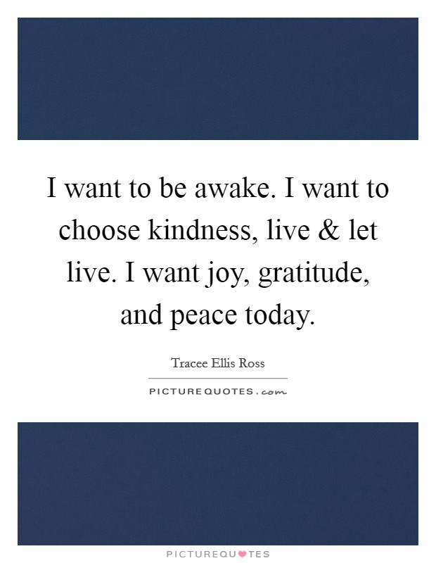 I want to be awake. I want to choose kindness, live and let live. I want joy, gratitude, and peace today Picture Quote #1