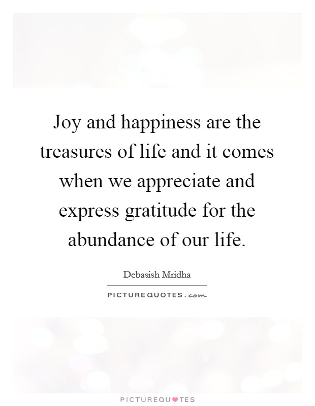 Joy and happiness are the treasures of life and it comes when we appreciate and express gratitude for the abundance of our life Picture Quote #1