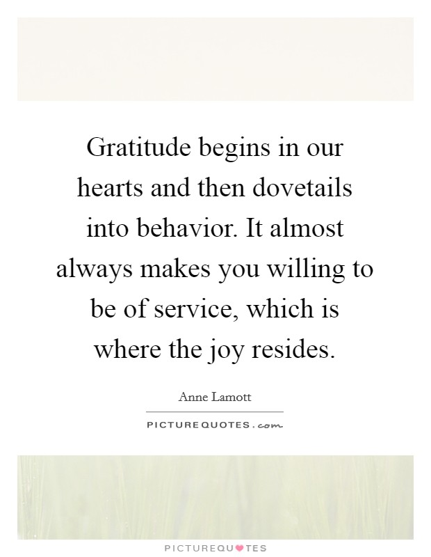 Gratitude begins in our hearts and then dovetails into behavior. It almost always makes you willing to be of service, which is where the joy resides Picture Quote #1