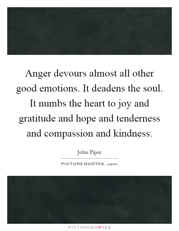 Anger devours almost all other good emotions. It deadens the soul. It numbs the heart to joy and gratitude and hope and tenderness and compassion and kindness Picture Quote #1