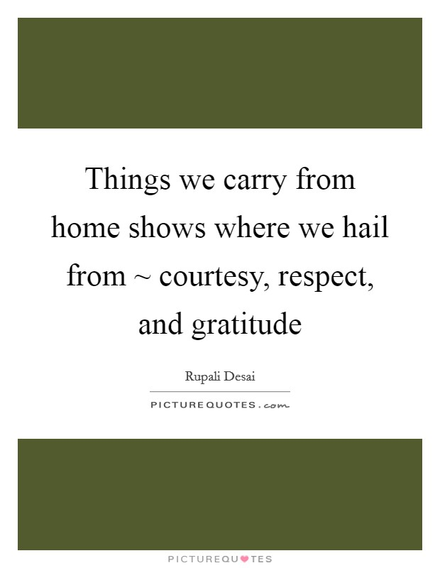 Things we carry from home shows where we hail from ~ courtesy, respect, and gratitude Picture Quote #1