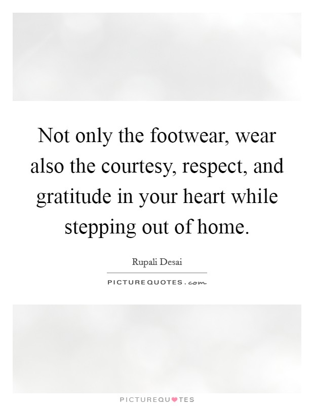 Not only the footwear, wear also the courtesy, respect, and gratitude in your heart while stepping out of home Picture Quote #1