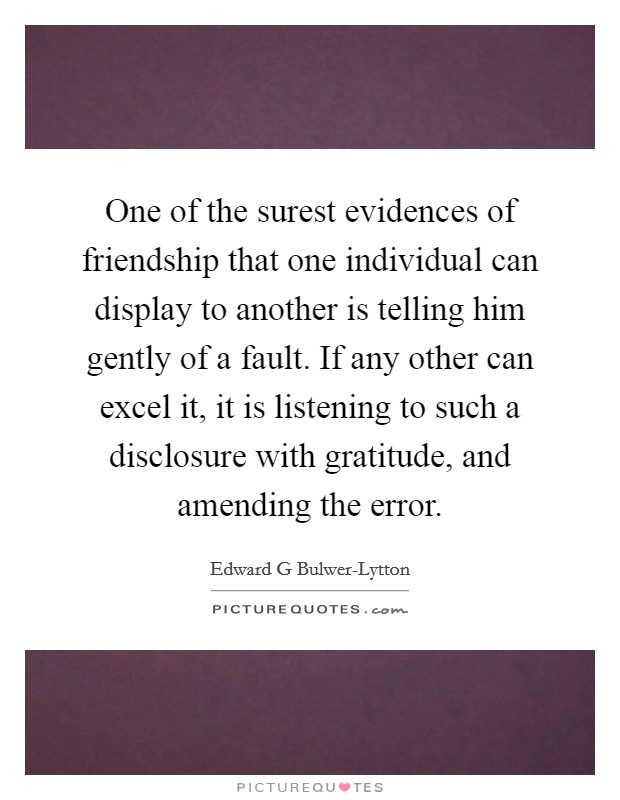 One of the surest evidences of friendship that one individual can display to another is telling him gently of a fault. If any other can excel it, it is listening to such a disclosure with gratitude, and amending the error Picture Quote #1