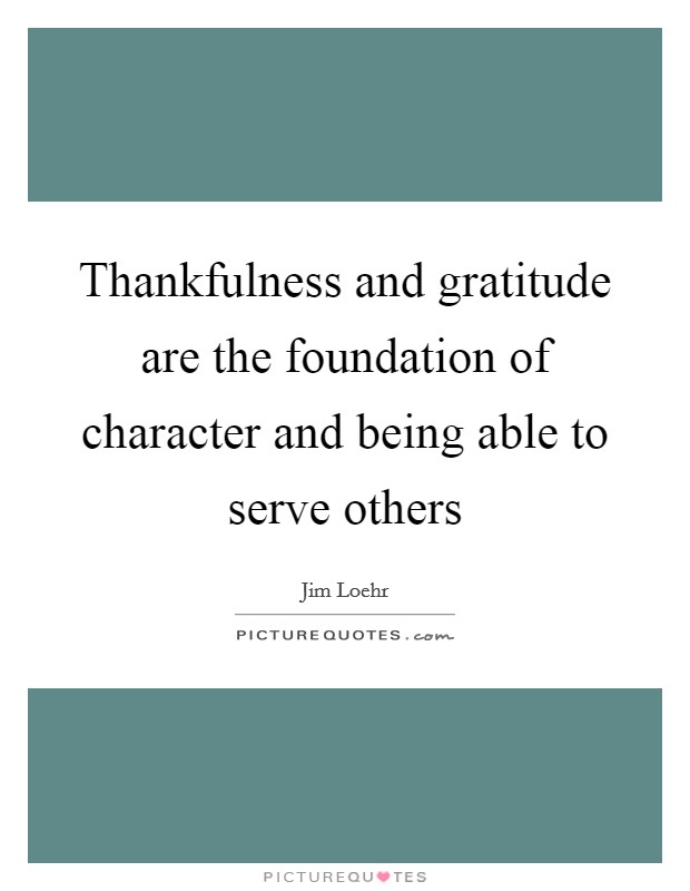 Thankfulness and gratitude are the foundation of character and being able to serve others Picture Quote #1