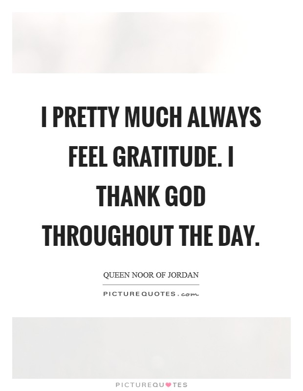 I pretty much always feel gratitude. I thank God throughout the day Picture Quote #1
