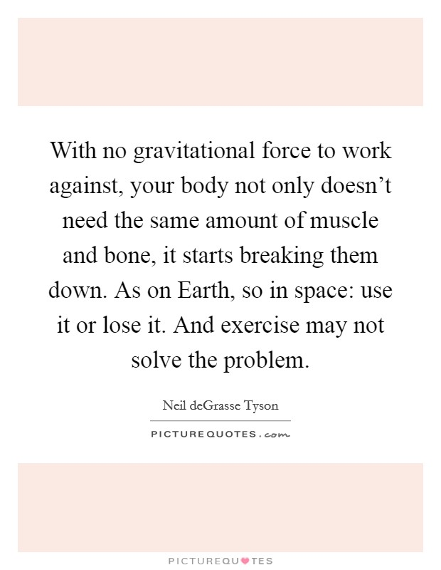 With no gravitational force to work against, your body not only doesn't need the same amount of muscle and bone, it starts breaking them down. As on Earth, so in space: use it or lose it. And exercise may not solve the problem Picture Quote #1