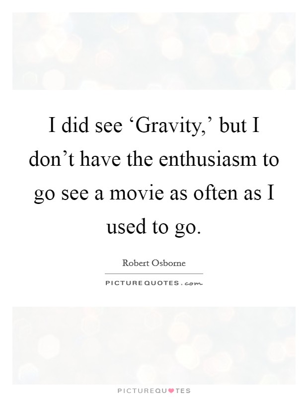 I did see 'Gravity,' but I don't have the enthusiasm to go see a movie as often as I used to go Picture Quote #1