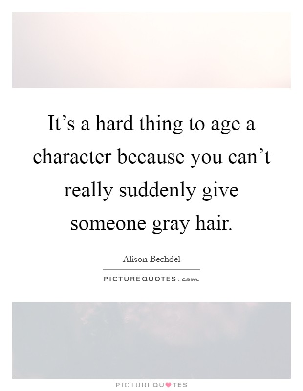 It's a hard thing to age a character because you can't really suddenly give someone gray hair Picture Quote #1