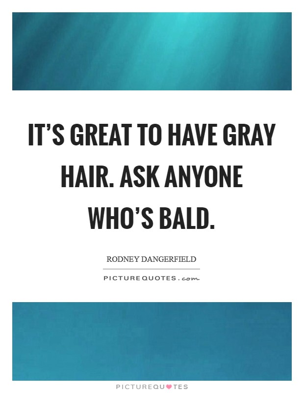 It's great to have gray hair. Ask anyone who's bald Picture Quote #1