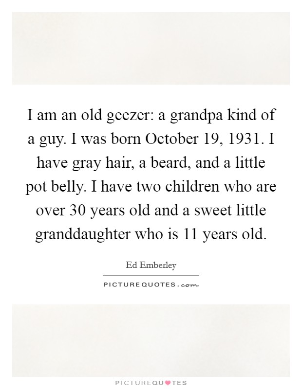 I am an old geezer: a grandpa kind of a guy. I was born October 19, 1931. I have gray hair, a beard, and a little pot belly. I have two children who are over 30 years old and a sweet little granddaughter who is 11 years old Picture Quote #1