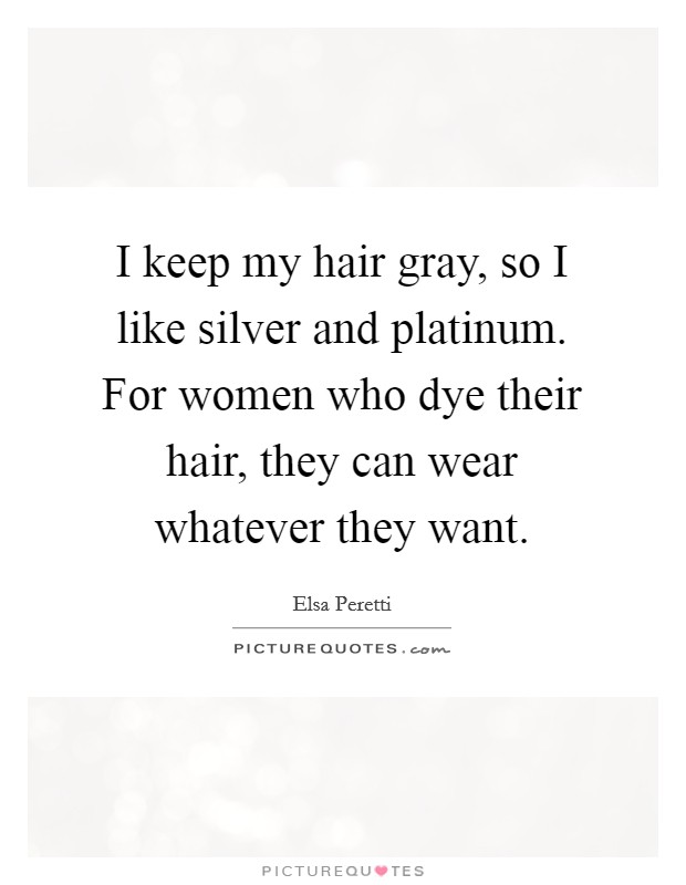 I keep my hair gray, so I like silver and platinum. For women who dye their hair, they can wear whatever they want Picture Quote #1