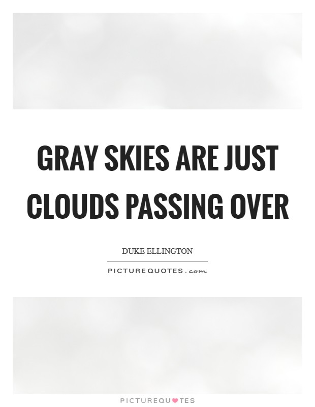 Gray skies are just clouds passing over Picture Quote #1