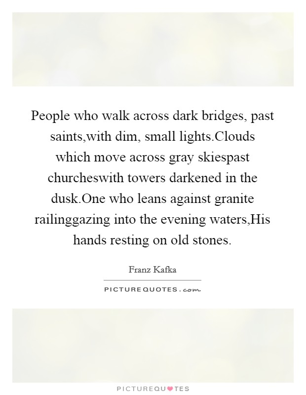 People who walk across dark bridges, past saints,with dim, small lights.Clouds which move across gray skiespast churcheswith towers darkened in the dusk.One who leans against granite railinggazing into the evening waters,His hands resting on old stones Picture Quote #1