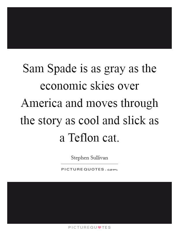 Sam Spade is as gray as the economic skies over America and moves through the story as cool and slick as a Teflon cat Picture Quote #1