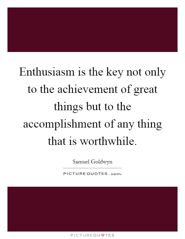Enthusiasm is the key not only to the achievement of great things but to the accomplishment of any thing that is worthwhile Picture Quote #1