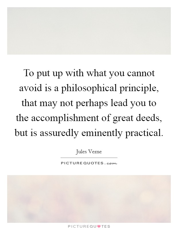 To put up with what you cannot avoid is a philosophical principle, that may not perhaps lead you to the accomplishment of great deeds, but is assuredly eminently practical Picture Quote #1