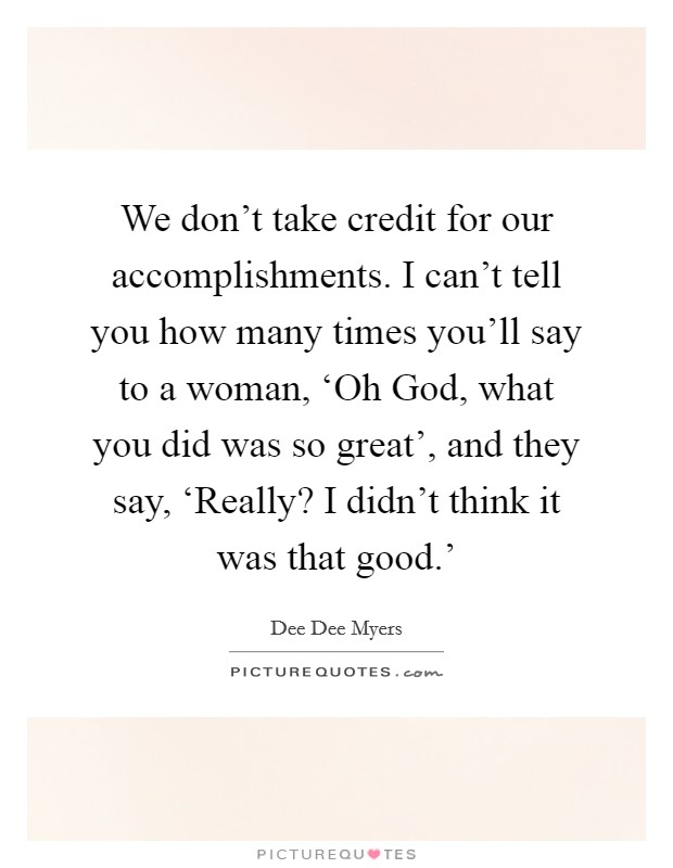 We don't take credit for our accomplishments. I can't tell you how many times you'll say to a woman, 'Oh God, what you did was so great', and they say, 'Really? I didn't think it was that good.' Picture Quote #1