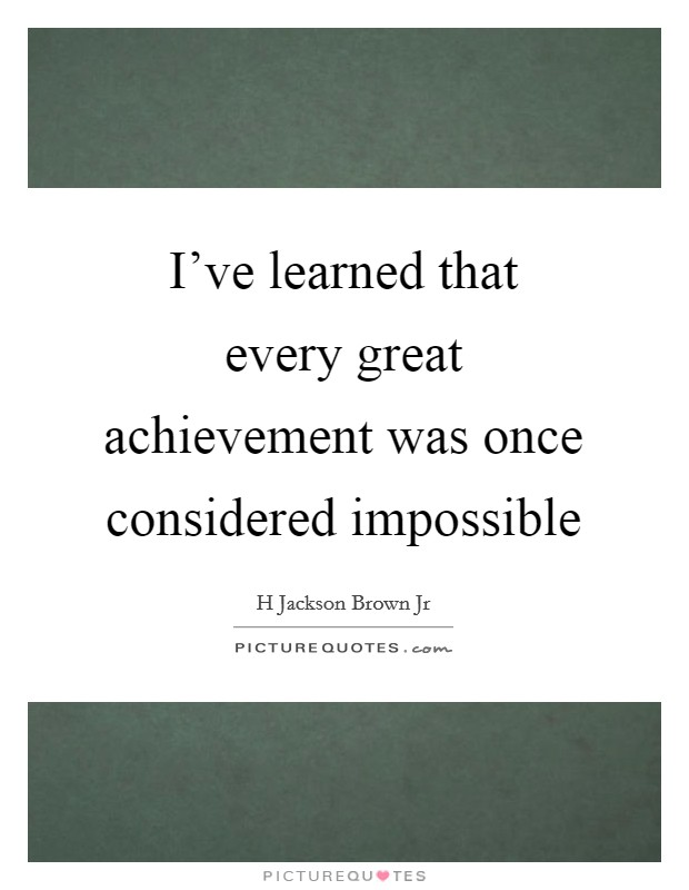I've learned that every great achievement was once considered impossible Picture Quote #1