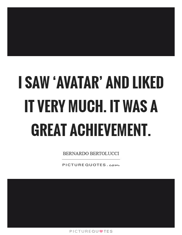 I saw 'Avatar' and liked it very much. It was a great achievement Picture Quote #1