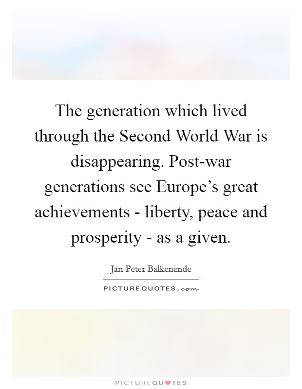 The generation which lived through the Second World War is disappearing. Post-war generations see Europe's great achievements - liberty, peace and prosperity - as a given Picture Quote #1