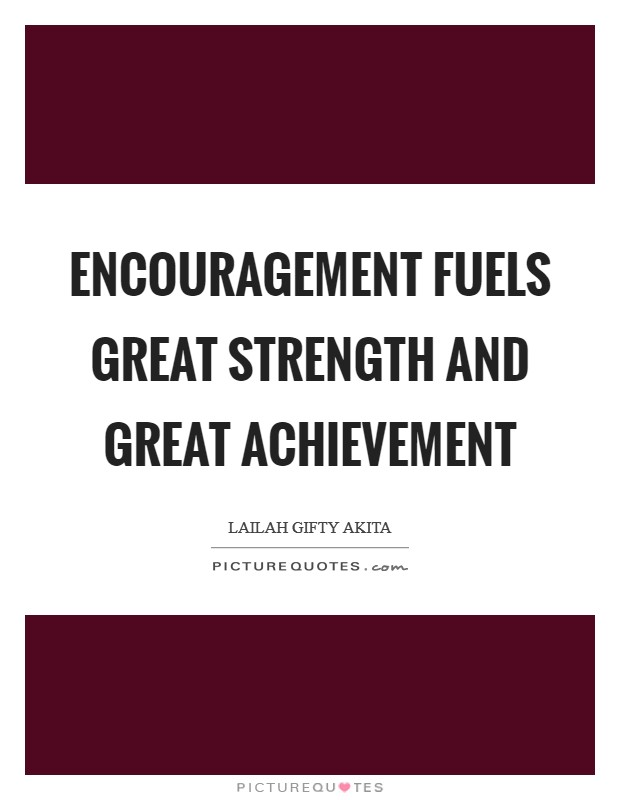 Encouragement fuels great strength and great achievement Picture Quote #1