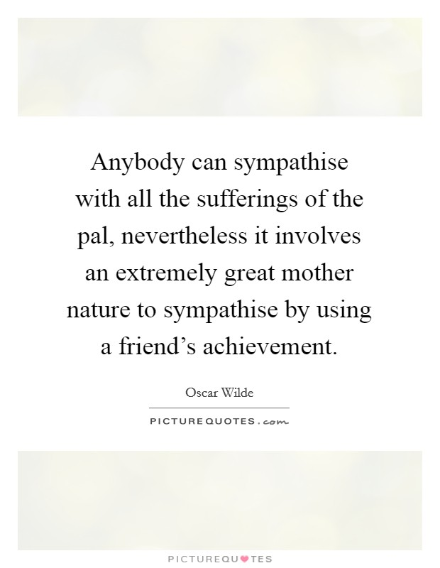 Anybody can sympathise with all the sufferings of the pal, nevertheless it involves an extremely great mother nature to sympathise by using a friend's achievement Picture Quote #1