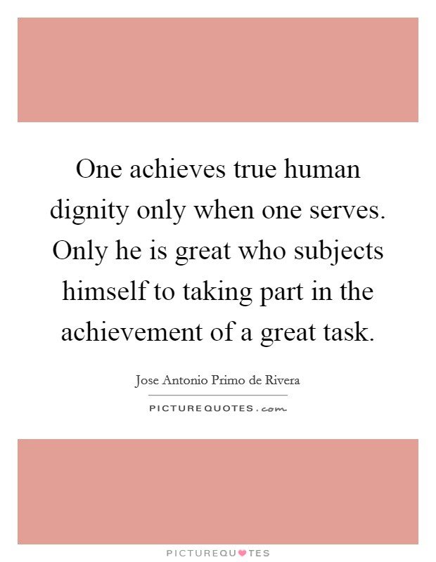 One achieves true human dignity only when one serves. Only he is great who subjects himself to taking part in the achievement of a great task Picture Quote #1