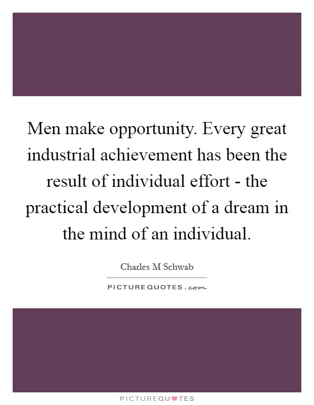 Men make opportunity. Every great industrial achievement has been the result of individual effort - the practical development of a dream in the mind of an individual Picture Quote #1