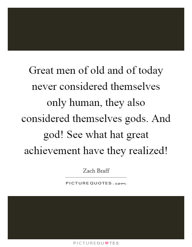 Great men of old and of today never considered themselves only human, they also considered themselves gods. And god! See what hat great achievement have they realized! Picture Quote #1