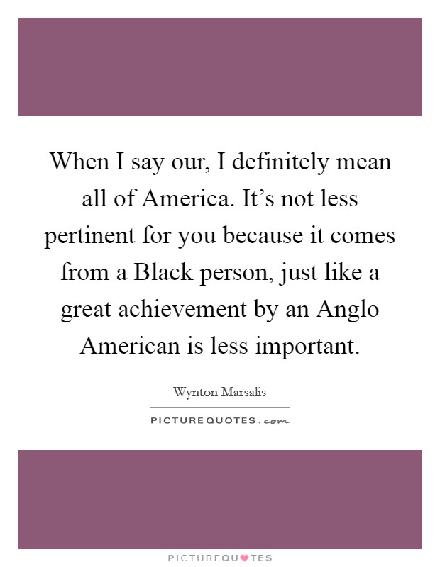 When I say our, I definitely mean all of America. It's not less pertinent for you because it comes from a Black person, just like a great achievement by an Anglo American is less important Picture Quote #1