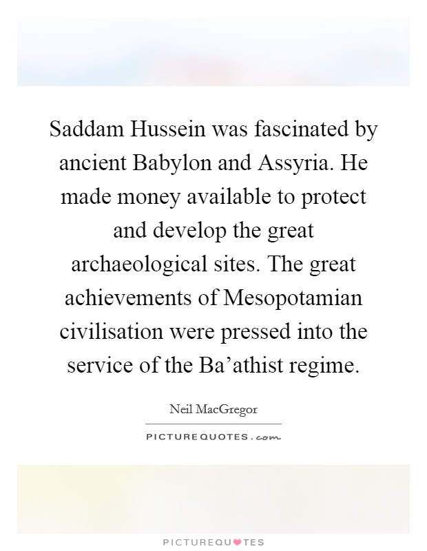 Saddam Hussein was fascinated by ancient Babylon and Assyria. He made money available to protect and develop the great archaeological sites. The great achievements of Mesopotamian civilisation were pressed into the service of the Ba'athist regime Picture Quote #1