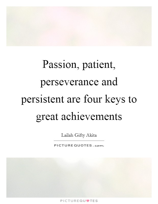 Passion, patient, perseverance and persistent are four keys to great achievements Picture Quote #1