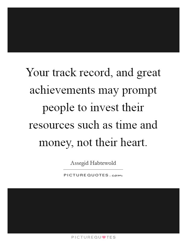 Your track record, and great achievements may prompt people to invest their resources such as time and money, not their heart. Picture Quote #1