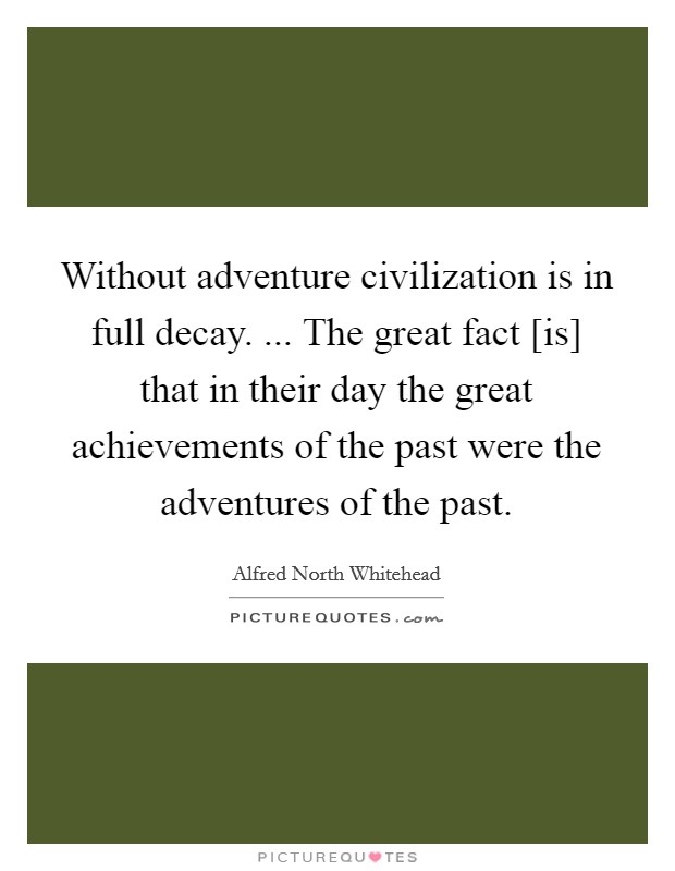 Without adventure civilization is in full decay. ... The great fact [is] that in their day the great achievements of the past were the adventures of the past Picture Quote #1