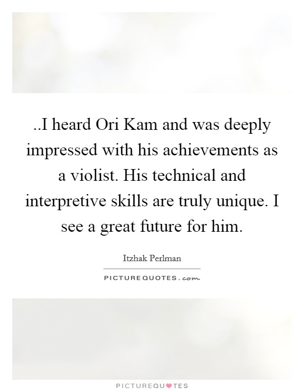..I heard Ori Kam and was deeply impressed with his achievements as a violist. His technical and interpretive skills are truly unique. I see a great future for him Picture Quote #1