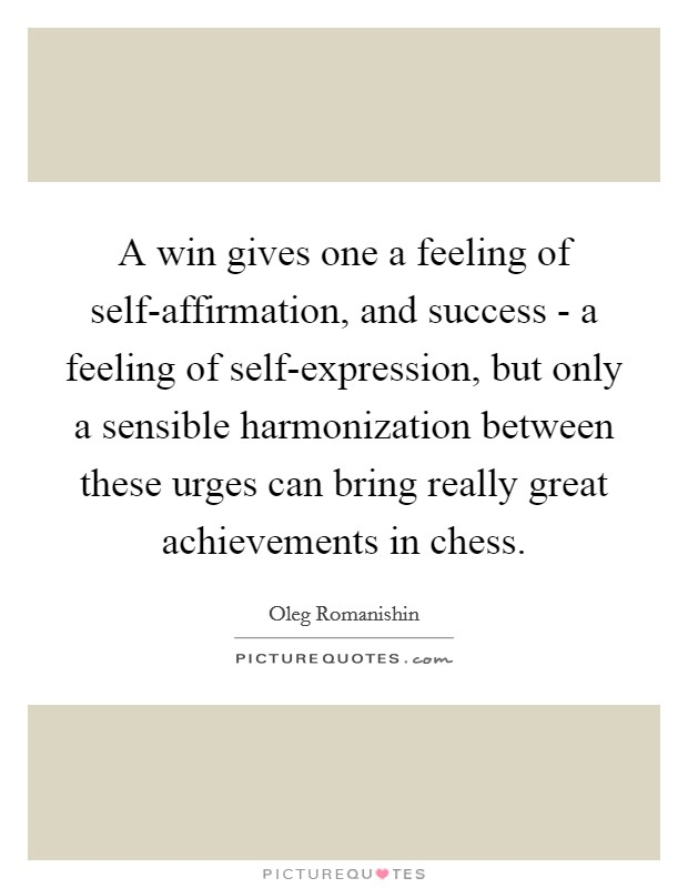 A win gives one a feeling of self-affirmation, and success - a feeling of self-expression, but only a sensible harmonization between these urges can bring really great achievements in chess Picture Quote #1