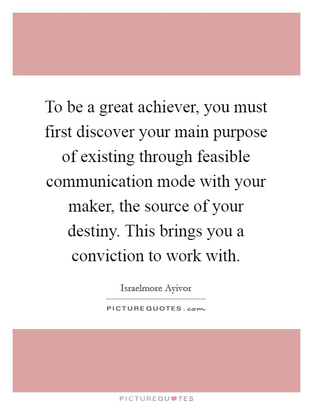 To be a great achiever, you must first discover your main purpose of existing through feasible communication mode with your maker, the source of your destiny. This brings you a conviction to work with Picture Quote #1