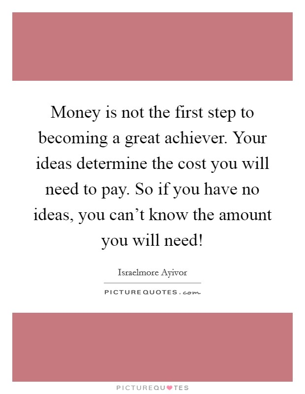 Money is not the first step to becoming a great achiever. Your ideas determine the cost you will need to pay. So if you have no ideas, you can't know the amount you will need! Picture Quote #1