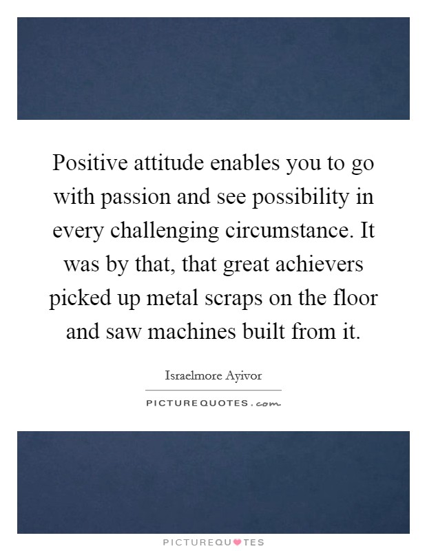 Positive attitude enables you to go with passion and see possibility in every challenging circumstance. It was by that, that great achievers picked up metal scraps on the floor and saw machines built from it Picture Quote #1