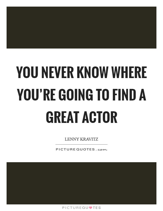 You never know where you're going to find a great actor Picture Quote #1