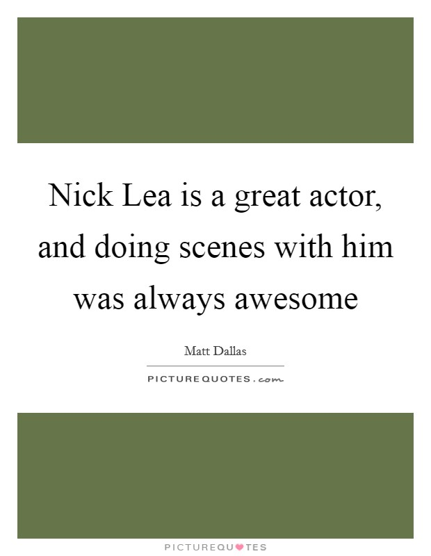 Nick Lea is a great actor, and doing scenes with him was always awesome Picture Quote #1
