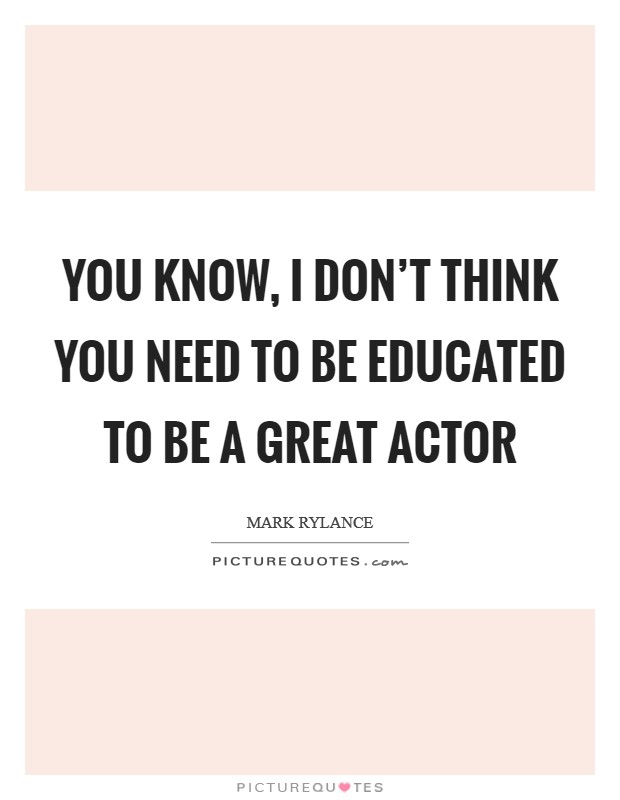 You know, I don't think you need to be educated to be a great actor Picture Quote #1