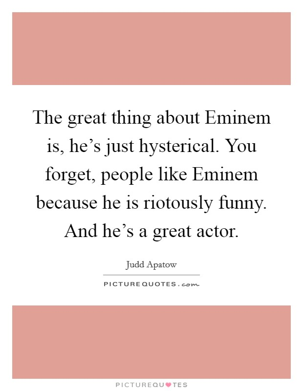 The great thing about Eminem is, he's just hysterical. You forget, people like Eminem because he is riotously funny. And he's a great actor Picture Quote #1