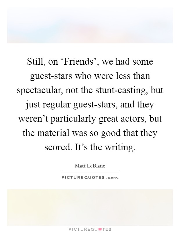 Still, on 'Friends', we had some guest-stars who were less than spectacular, not the stunt-casting, but just regular guest-stars, and they weren't particularly great actors, but the material was so good that they scored. It's the writing. Picture Quote #1