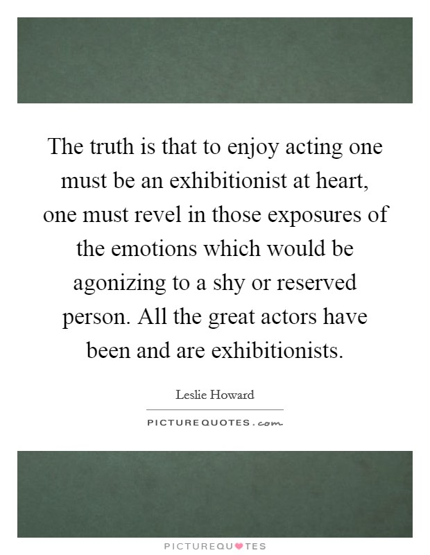 The truth is that to enjoy acting one must be an exhibitionist at heart, one must revel in those exposures of the emotions which would be agonizing to a shy or reserved person. All the great actors have been and are exhibitionists Picture Quote #1