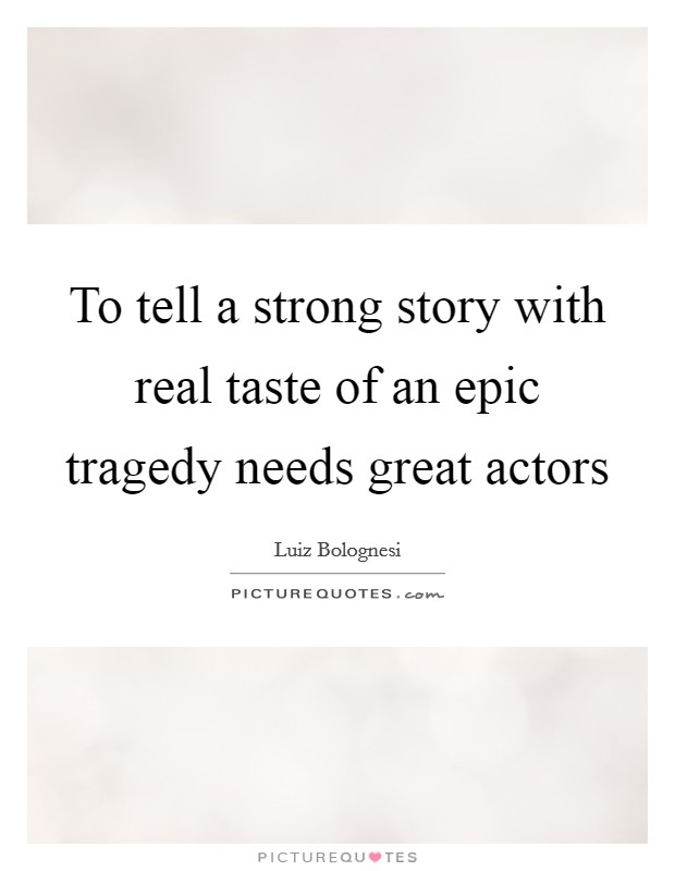 To tell a strong story with real taste of an epic tragedy needs great actors Picture Quote #1