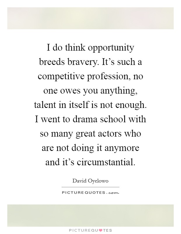 I do think opportunity breeds bravery. It's such a competitive profession, no one owes you anything, talent in itself is not enough. I went to drama school with so many great actors who are not doing it anymore and it's circumstantial Picture Quote #1