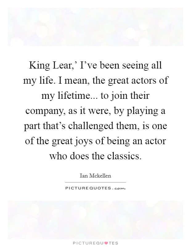 King Lear,' I've been seeing all my life. I mean, the great actors of my lifetime... to join their company, as it were, by playing a part that's challenged them, is one of the great joys of being an actor who does the classics Picture Quote #1