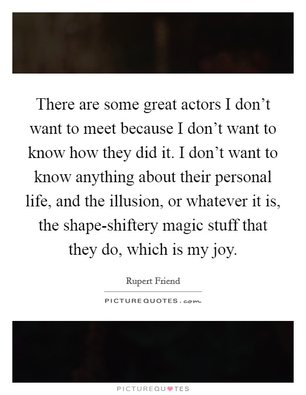There are some great actors I don't want to meet because I don't want to know how they did it. I don't want to know anything about their personal life, and the illusion, or whatever it is, the shape-shiftery magic stuff that they do, which is my joy Picture Quote #1