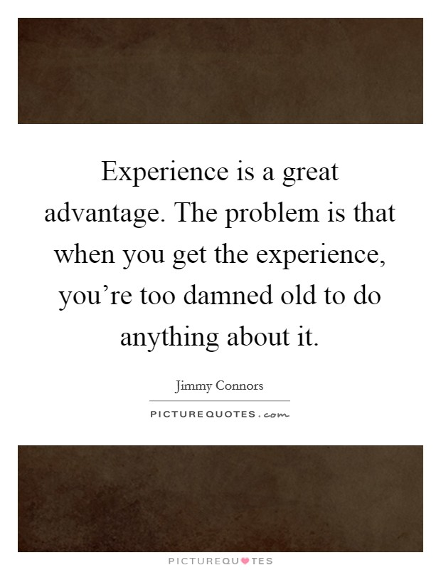 Experience is a great advantage. The problem is that when you get the experience, you're too damned old to do anything about it. Picture Quote #1